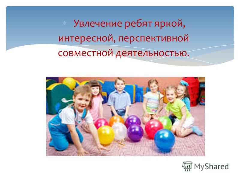 Увлечение ребят яркой, интересной, перспективной совместной деятельностью.