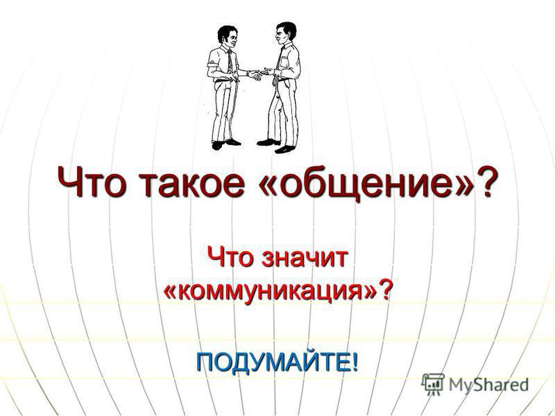 Что такое «общение»? Что значит «коммуникация»? ПОДУМАЙТЕ!