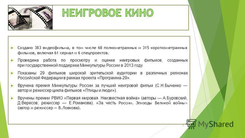 Создано 383 видеофильма, в том числе 68 полнометражных и 315 короткометражных фильмов, включая 61 сериал и 6 спецпроектов. Проведена работа по просмотру и оценке неигровых фильмов, созданных при государственной поддержке Минкультуры России в 2013 год