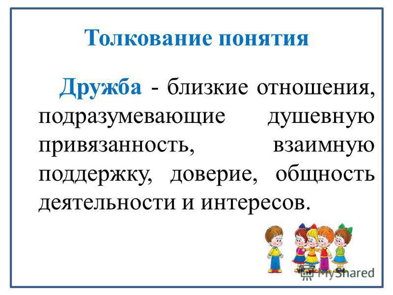 Толкование понятия Дружба - близкие отношения, подразумевающие душевную привязанность, взаимную поддержку, доверие, общность деятельности и интерейсов.