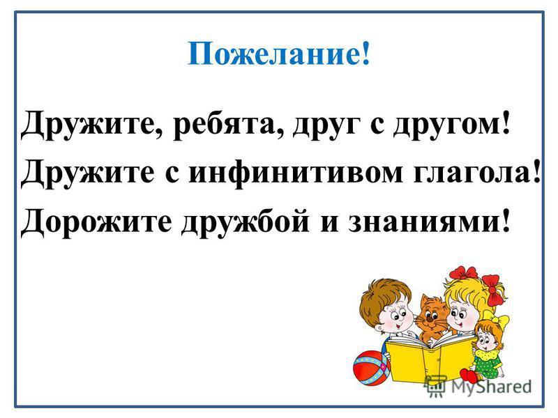 Пожелание! Дружите, ребята, друг с другом! Дружите с инфинитивом глагола! Дорожите дружбой и знаниями!