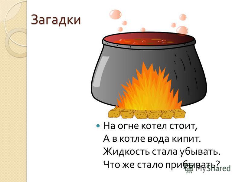Загадки На огне котел стоит, А в котле вода кипит. Жидкость стала убывать. Что же стало прибывать ?