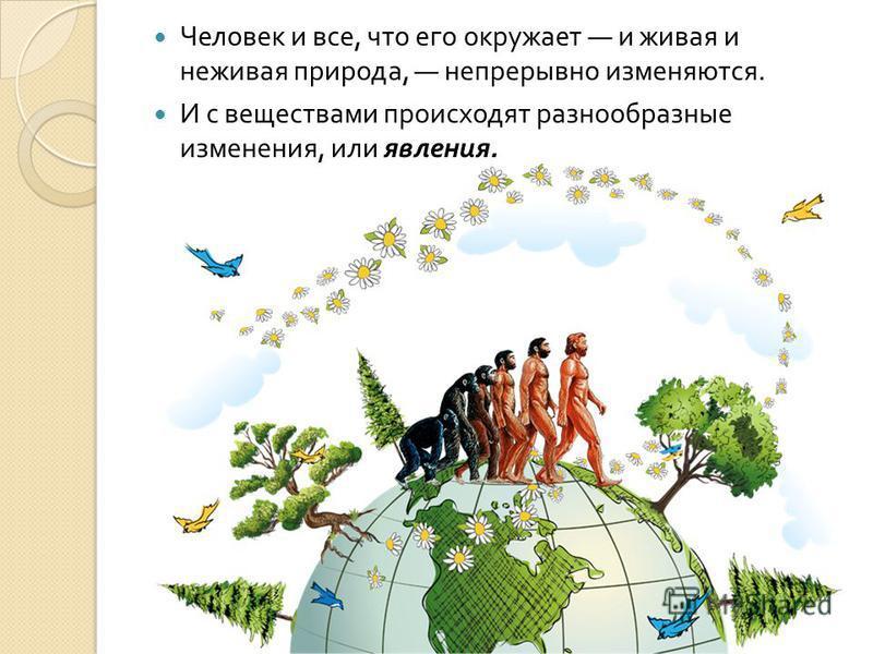 Человек и все, что его окружает и живая и неживая природа, непрерывно изменяются. И с веществами происходят разнообразные изменения, или явления.