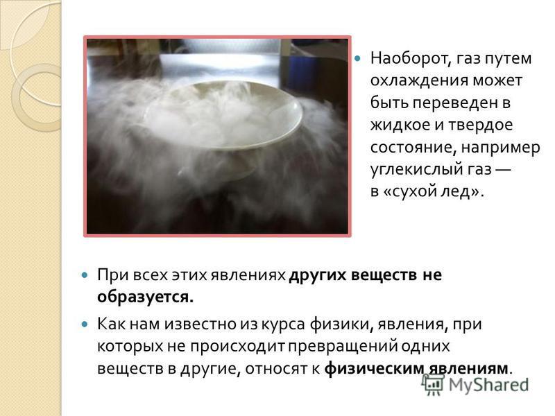 Наоборот, газ путем охлаждения может быть переведен в жидкое и твердое состояние, например углекислый газ в « сухой лед ». При всех этих явлениях других веществ не образуется. Как нам известно из курса физики, явления, при которых не происходит превр