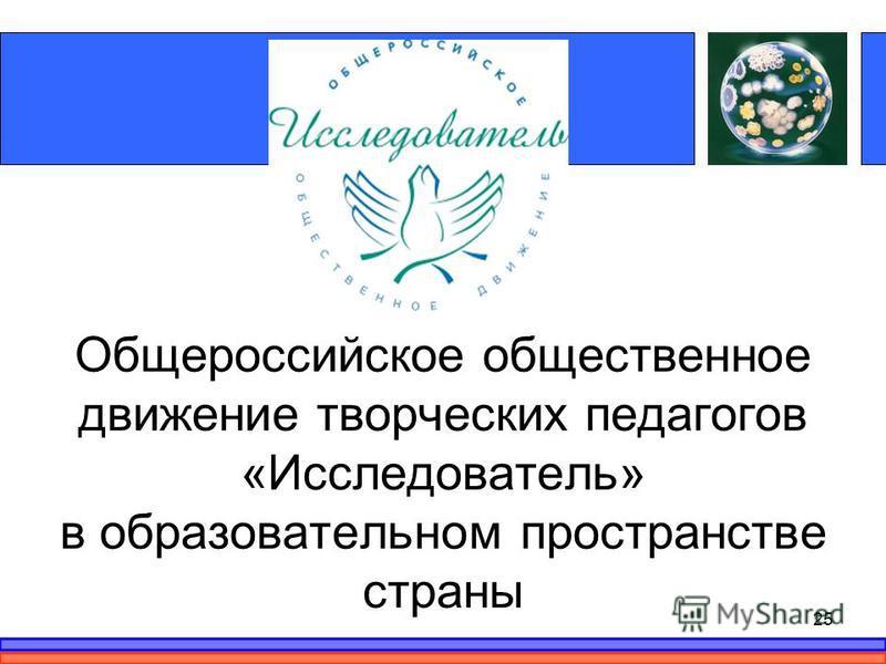 Общероссийское общественное движение творческих педагогов «Исследователь» в образовательном пространстве страны 25