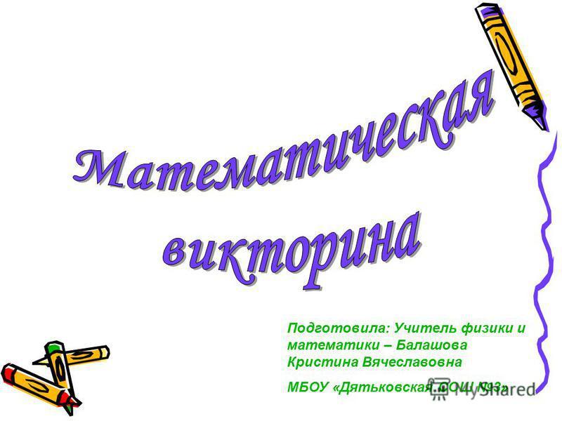 Подготовила: Учитель физики и математики – Балашова Кристина Вячеславовна МБОУ «Дятьковская СОШ 3»
