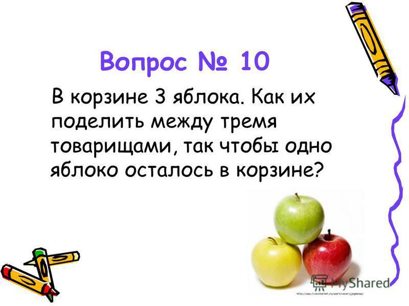 Вопрос 10 В корзине 3 яблока. Как их поделить между тремя товарищами, так чтобы одно яблоко осталось в корзине?