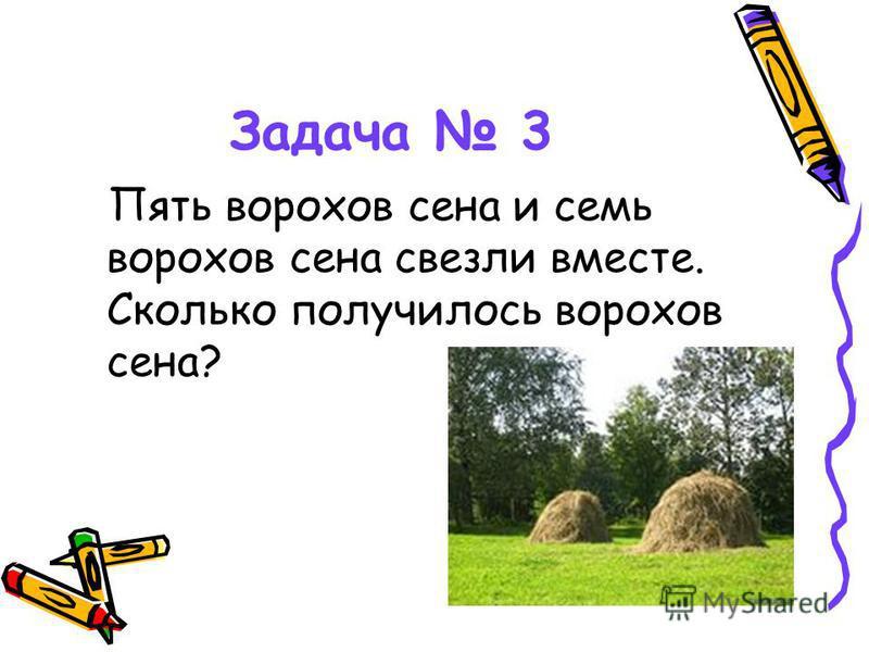 Задача 3 Пять ворохов сена и семь ворохов сена свезли вместе. Сколько получилось ворохов сена?