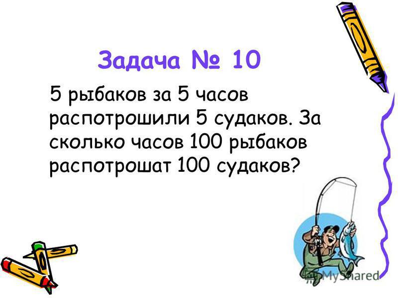 Задача 10 5 рыбаков за 5 часов распотрошили 5 судаков. За сколько часов 100 рыбаков распотрошат 100 судаков?