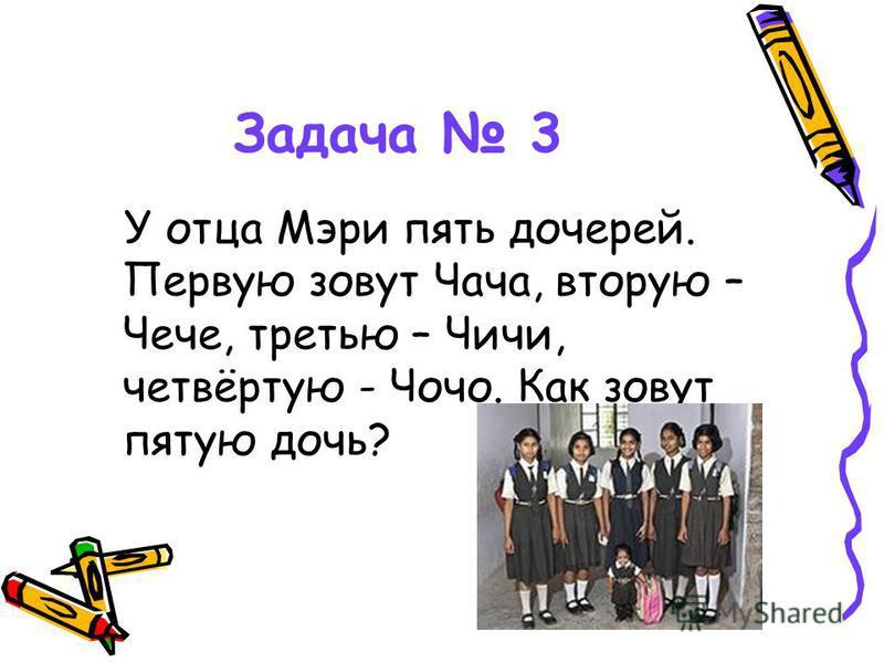 Задача 3 У отца Мэри пять дочерей. Первую зовут Чача, вторую – Чече, третью – Чичи, четвёртую - Чочо. Как зовут пятую дочь?