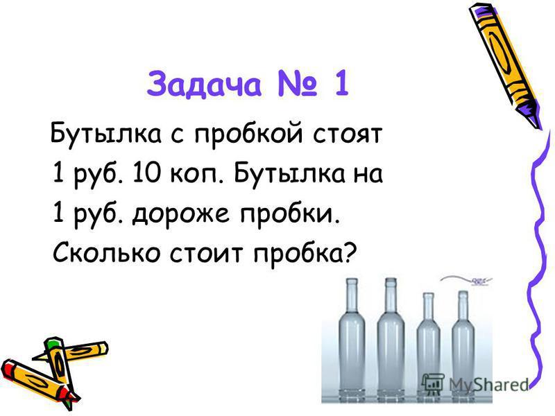 Задача 1 Бутылка с пробкой стоят 1 руб. 10 коп. Бутылка на 1 руб. дороже пробки. Сколько стоит пробка?
