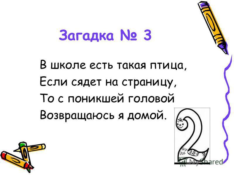 Загадка 3 В школе есть такая птица, Если сядет на страницу, То с поникшей головой Возвращаюсь я домой.