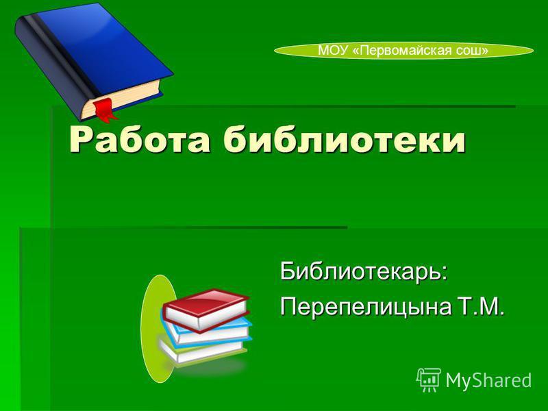 Работа библиотеки Работа библиотеки Библиотекарь: Перепелицына Т.М. МОУ «Первомайская сош»