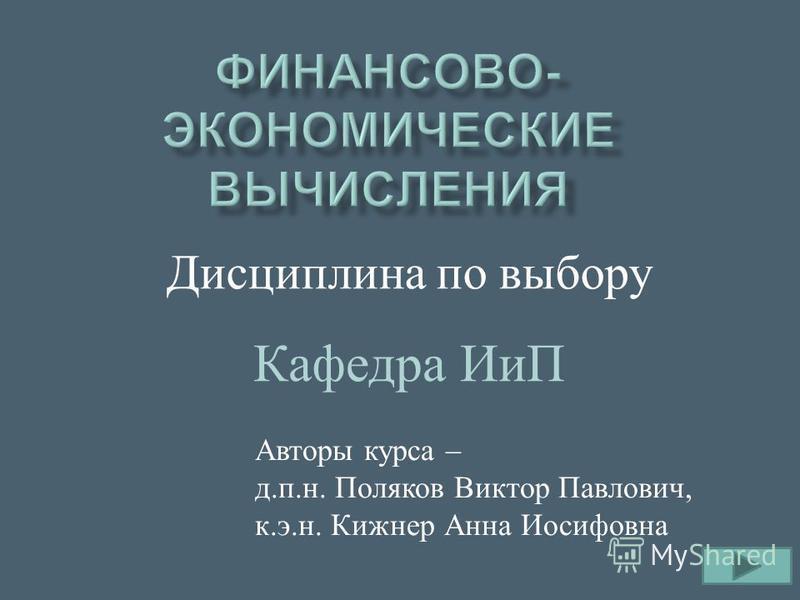 Дисциплина п о выбору Авторы курса – д. п. н. Поляков Виктор Павлович, к. э. н. Кижнер Анна Иосифовна Кафедра ИиП