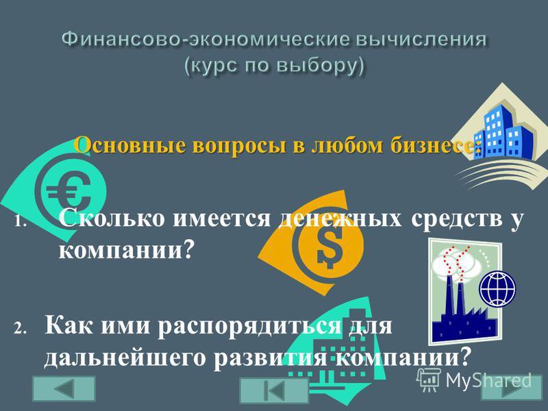 Основные вопросы в любом бизнесе : 1. Сколько имеется денежных средств у компании ? 2. Как ими распорядиться для дальнейшего развития компании ?