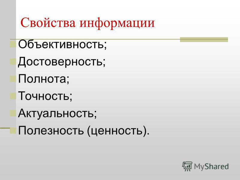 Свойства информации Объективность; Достоверность; Полнота; Точность; Актуальность; Полезность (ценность).