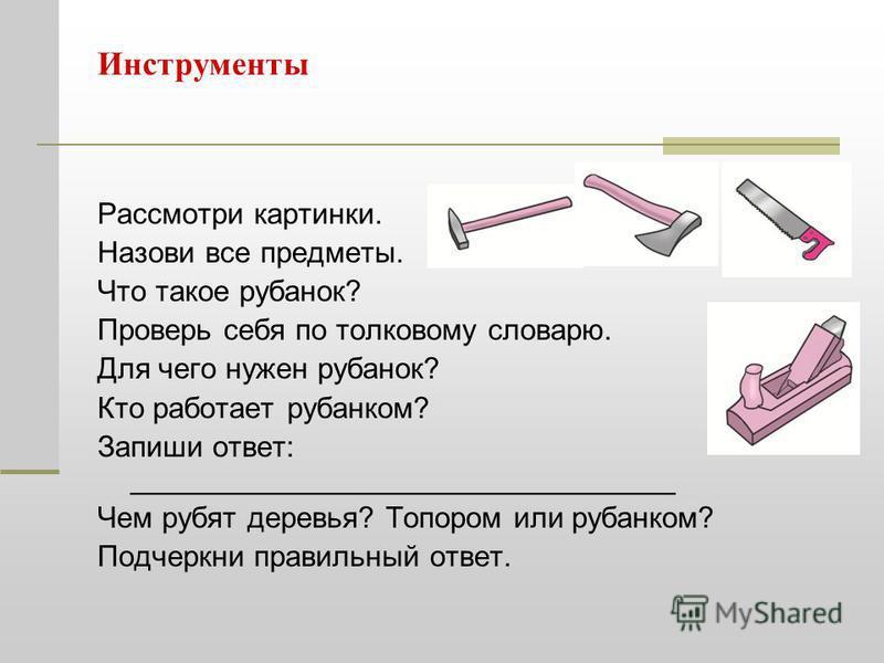 Инструменты Рассмотри картинки. Назови все предметы. Что такое рубанок? Проверь себя по толковому словарю. Для чего нужен рубанок? Кто работает рубанком? Запиши ответ: _________________________________ Чем рубят деревья? Топором или рубанком? Подчерк