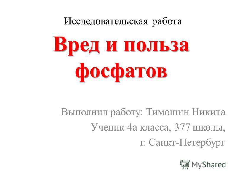 Вред и польза фосфатов Выполнил работу: Тимошин Никита Ученик 4 а класса, 377 школы, г. Санкт-Петербург Исследовательская работа