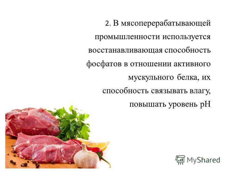 2. В мясоперерабатывающей промышленности используется восстанавливающая способность фосфатов в отношении активного мускульного белка, их способность связывать влагу, повышать уровень рН