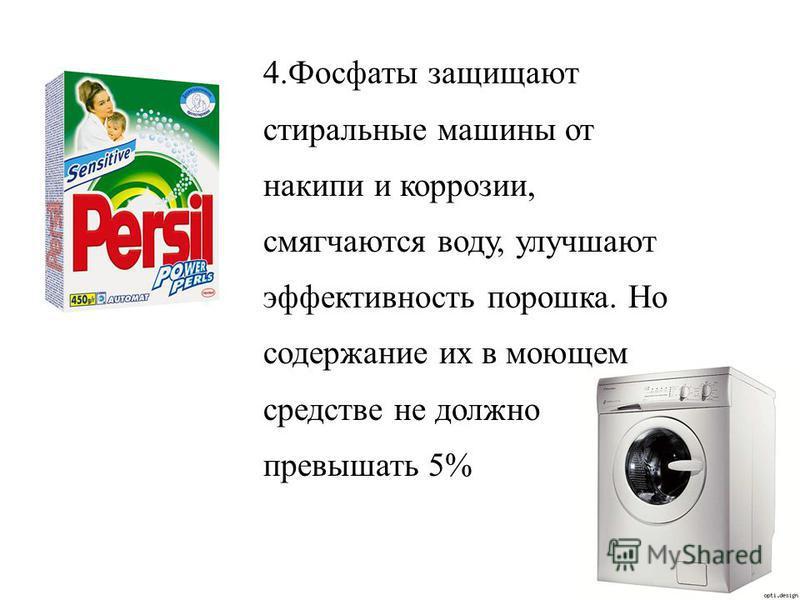 4. Фосфаты защищают стиральные машины от накипи и коррозии, смягчаются воду, улучшают эффективность порошка. Но содержание их в моющем средстве не должно превышать 5%