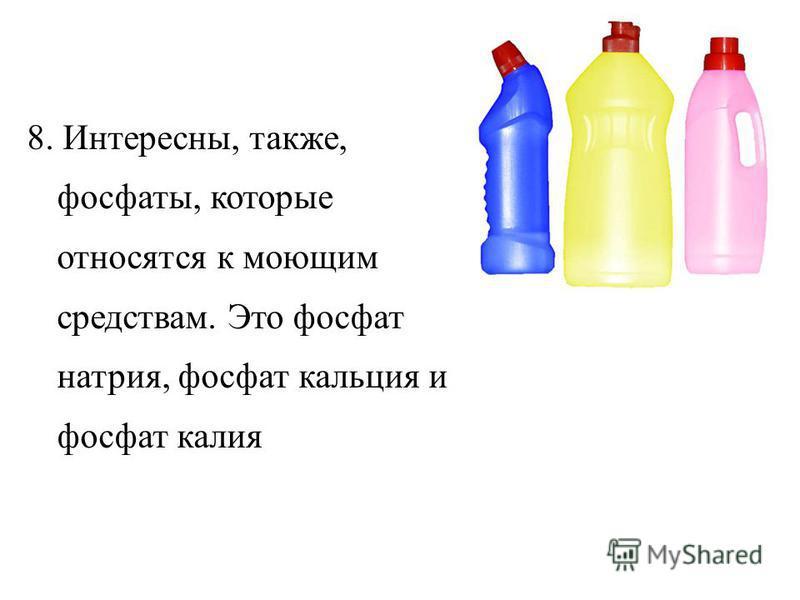 8. Интересны, также, фосфаты, которые относятся к моющим средствам. Это фосфат натрия, фосфат кальция и фосфат калия