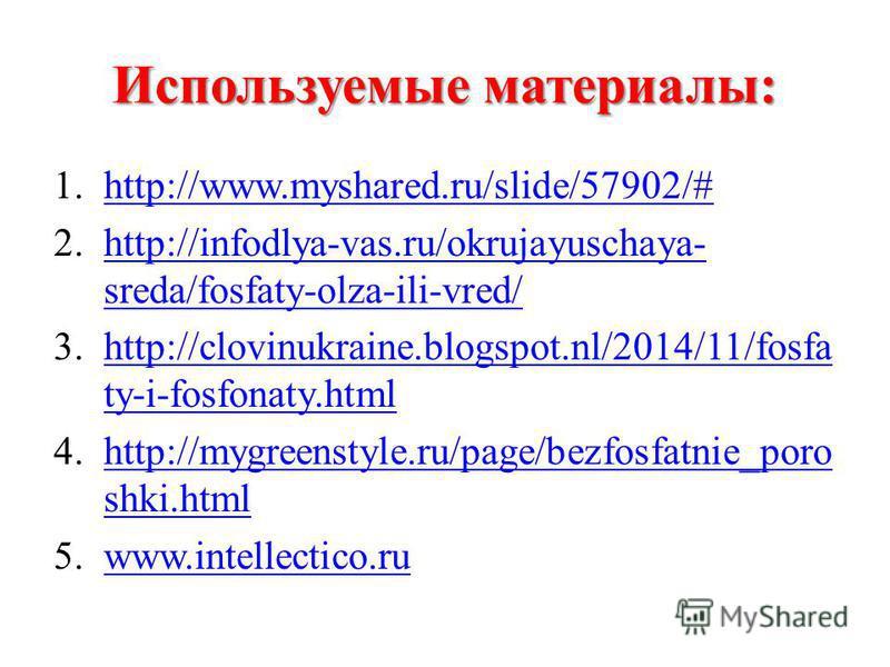 Используемые материалы: 1.http://www.myshared.ru/slide/57902/#http://www.myshared.ru/slide/57902/# 2.http://infodlya-vas.ru/okrujayuschaya- sreda/fosfaty-olza-ili-vred/http://infodlya-vas.ru/okrujayuschaya- sreda/fosfaty-olza-ili-vred/ 3.http://clovi