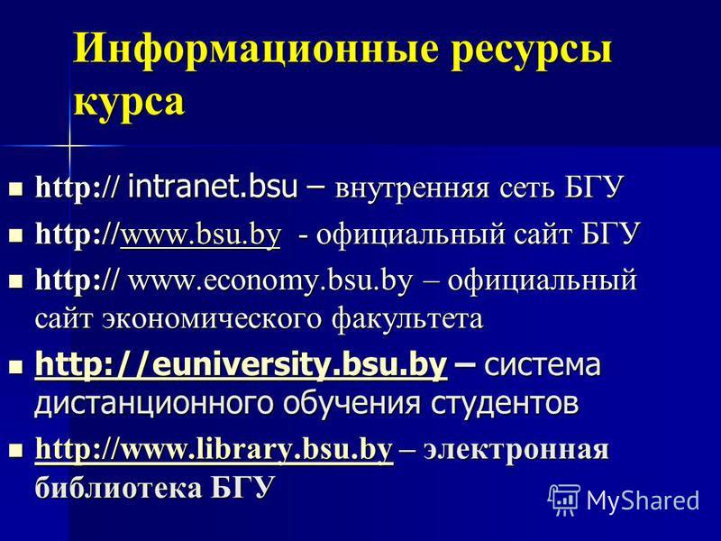 Информационные ресурсы курса http:// intranet.bsu – внутренняя сеть БГУ http:// intranet.bsu – внутренняя сеть БГУ http://www.bsu.by - официальный сайт БГУ http://www.bsu.by - официальный сайт БГУwww.bsu.by http:// www.economy.bsu.by – официальный са