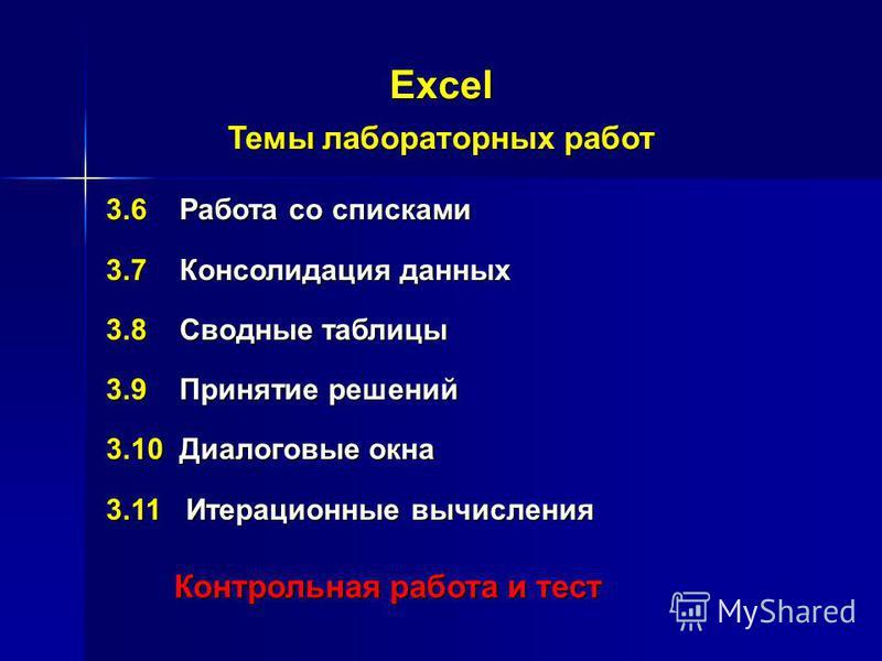Excel Темы лабораторных работ 3.6 Работа со списками 3.7 Консолидация данных 3.8 Сводные таблицы 3.9 Принятие решений 3.10 Диалоговые окна 3.11 Итерационные вычисления Контрольная работа и тест Контрольная работа и тест