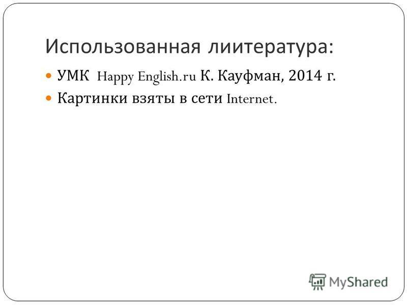 Использованная литература : УМК Happy English.ru К. Кауфман, 2014 г. Картинки взяты в сети Internet.