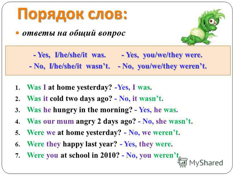 Порядок слов : ответы на общий вопрос - Yes, I/he/she/it was. - Yes, you/we/they were. - No, I/he/she/it wasnt. - No, you/we/they werent. 1. Was I at home yesterday? -Yes, I was. 2. Was it cold two days ago? - No, it wasnt. 3. Was he hungry in the mo
