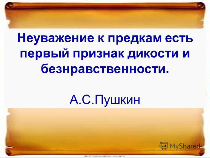 Неуважение к предкам есть первый признак дикости и безнравственности. А.С.Пушкин