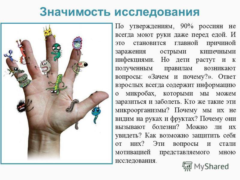 По утверждениям 90% россиян не всегда моют руки даже перед едой. И это становится главной причиной заражения острыми кишечными инфекциями. Но дети растут и к полученным правилам возникают вопросы: «Зачем и почему?». Ответ взрослых всегда содержит инф