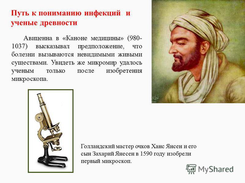Авиценна в «Каноне медицины» (980- 1037) высказывал предположение, что болезни вызываются невидимыми живыми существами. Увидеть же микромир удалось ученым только после изобретения микроскопа. Голландский мастер очков Ханс Янсен и его сын Захарий Янес