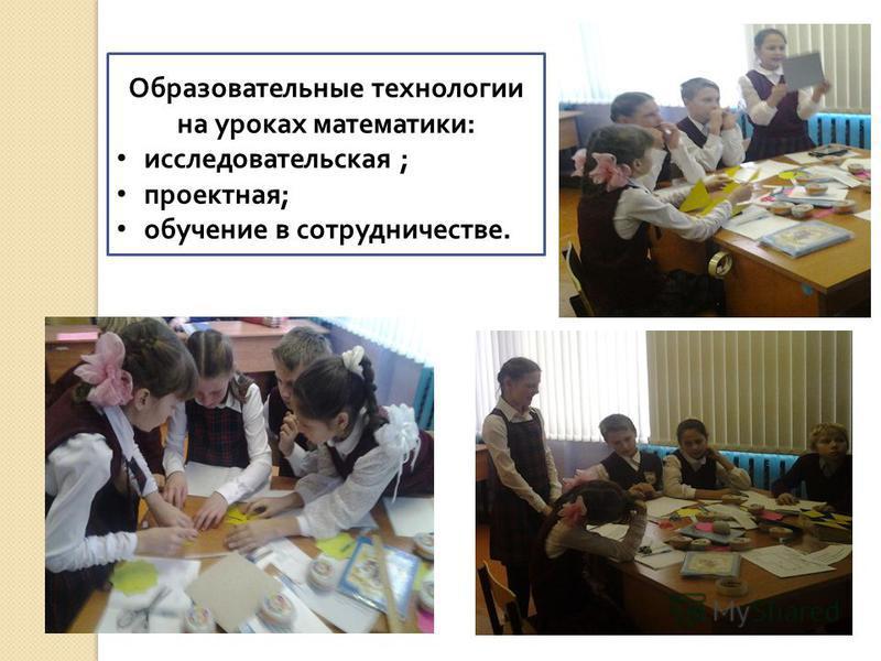 Образовательные технологии на уроках математики : исследовательская ; проектная ; обучение в сотрудничестве.