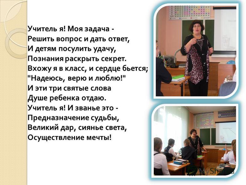 Учитель я ! Моя задача - Решить вопрос и дать ответ, И детям посулить удачу, Познания раскрыть секрет. Вхожу я в класс, и сердце бьется ;