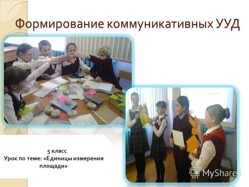 Формирование коммуникативных УУД Формирование коммуникативных УУД 665 класс Урок по теме : « Единицы измерения площади »