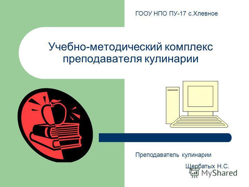 Учебно-методический комплекс преподавателя кулинарии Преподаватель кулинарии Щербатых Н.С. ГООУ НПО ПУ-17 с.Хлевное