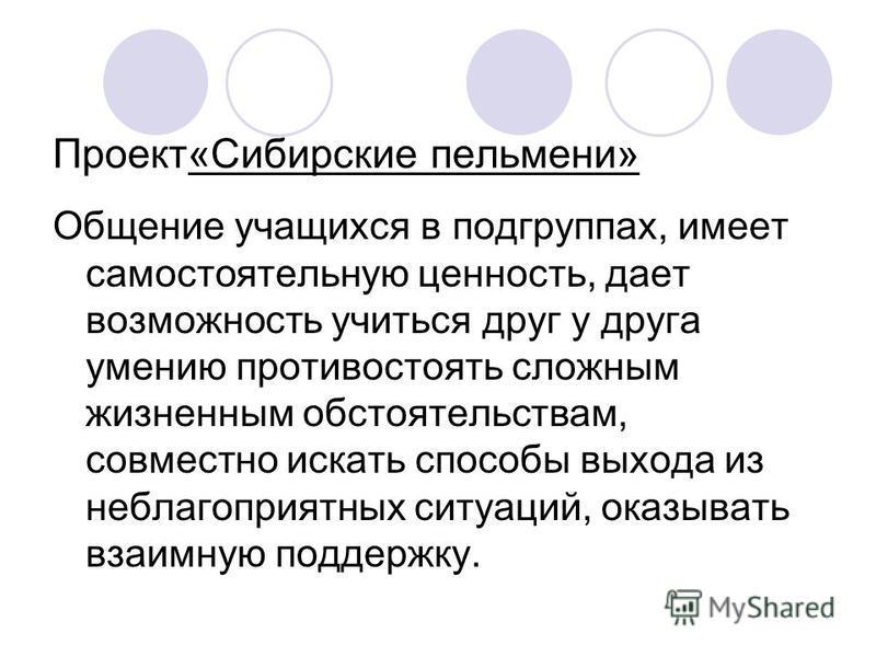 Проект«Сибирские пельмени» Общение учащихся в подгруппах, имеет самостоятельную ценность, дает возможность учиться друг у друга умению противостоять сложным жизненным обстоятельствам, совместно искать способы выхода из неблагоприятных ситуаций, оказы