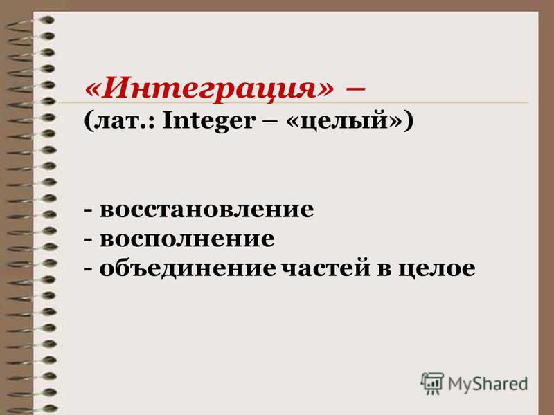 «Интеграция» – (лат.: Integer – «целый») - восстановление - восполнение - объединение частей в целое