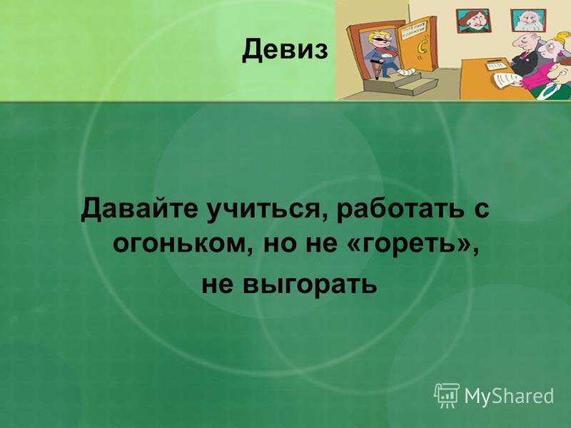 Девиз Давайте учиться, работать с огоньком, но не «гореть», не выгорать