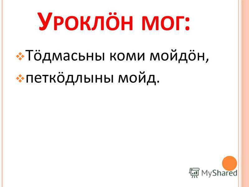 У РОКЛӦН МОГ : Тӧдмасьны коми мойдӧн, петкӧдлыны мойд.