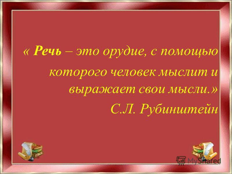 « Речь – это орудие, с помощью которого человек мыслит и выражает свои мысли.» С.Л. Рубинштейн