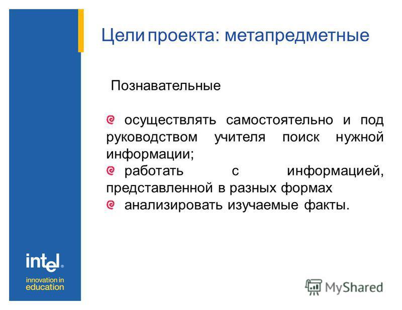 Цели проекта: метапредметные Регулятивные принимать и сохранять цель и учебную задачу; понимать выделенные ориентиры действий при работе с научным материалом; высказывать своё предположение относительно способов решения проектной задачи; оценивать со