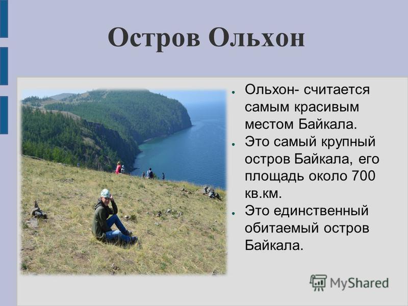 Остров Ольхон Ольхон- считается самым красивым местом Байкала. Это самый крупный остров Байкала, его площадь около 700 кв.км. Это единственный обитаемый остров Байкала.