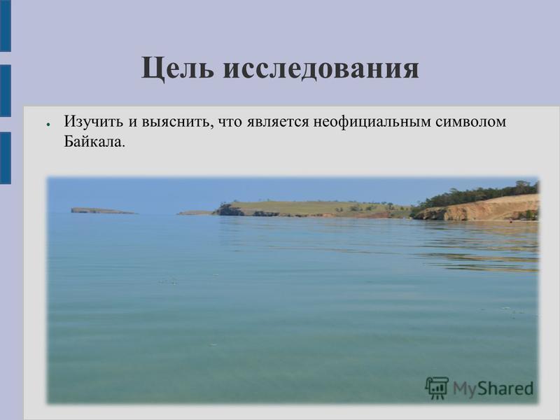 Цель исследования Изучить и выяснить, что является неофициальным символом Байкала.