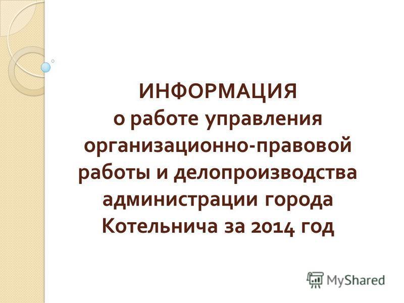 ИНФОРМАЦИЯ о работе управления организационно - правовой работы и делопроизводства администрации города Котельнича за 2014 год