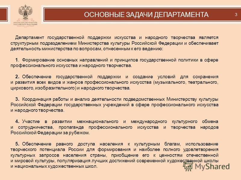 Департамент государственной поддержки искусства и народного творчества является структурным подразделением Министерства культуры Российской Федерации и обеспечивает деятельность министерства по вопросам, отнесенным к его ведению: 1. Формирование осно
