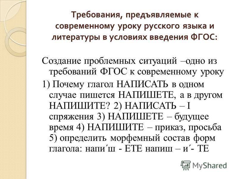Создание проблемных ситуаций –одно из требований ФГОС к современному уроку 1) Почему глагол НАПИСАТЬ в одном случае пишется НАПИШЕТЕ, а в другом НАПИШИТЕ? 2) НАПИСАТЬ – I спряжения 3) НАПИШЕТЕ – будущее время 4) НАПИШИТЕ – приказ, просьба 5) определи