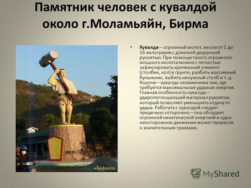 Памятник человек с кувалдой около г.Моламьяйн, Бирма Кувалда – огромный молот, весом от 1 до 16 килограмм с длинной двуручной рукоятью. При помощи такого огромного мощного молота можно с легкостью зафиксировать крепежный элемент (столбик, кол) в грун