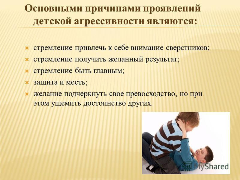 Основными причинами проявлений детской агрессивности являются: стремление привлечь к себе внимание сверстников; стремление получить желанный результат; стремление быть главным; защита и месть; желание подчеркнуть свое превосходство, но при этом ущеми